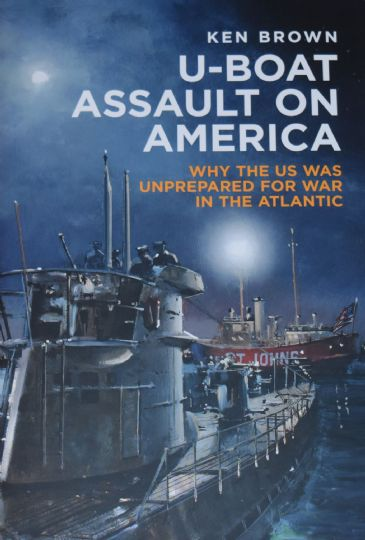 U-Boat Assault on America - Why the US was unprepared for war in the Atlantic, by Ken Brown